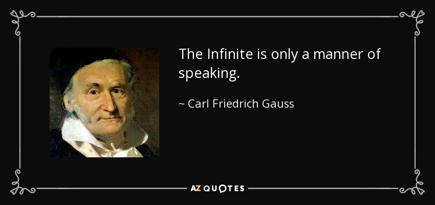 The Infinite is only a manner of speaking. - Carl Friedrich Gauss