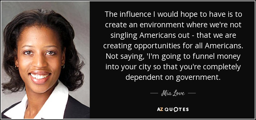 The influence I would hope to have is to create an environment where we're not singling Americans out - that we are creating opportunities for all Americans. Not saying, 'I'm going to funnel money into your city so that you're completely dependent on government. - Mia Love