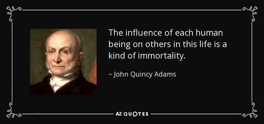 The influence of each human being on others in this life is a kind of immortality. - John Quincy Adams
