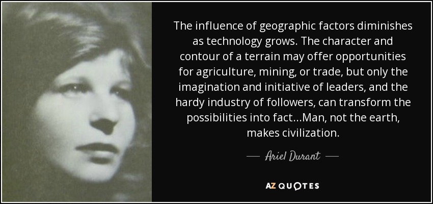 The influence of geographic factors diminishes as technology grows. The character and contour of a terrain may offer opportunities for agriculture, mining, or trade, but only the imagination and initiative of leaders, and the hardy industry of followers, can transform the possibilities into fact...Man, not the earth, makes civilization. - Ariel Durant