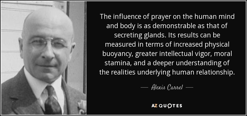 The influence of prayer on the human mind and body is as demonstrable as that of secreting glands. Its results can be measured in terms of increased physical buoyancy, greater intellectual vigor, moral stamina, and a deeper understanding of the realities underlying human relationship. - Alexis Carrel