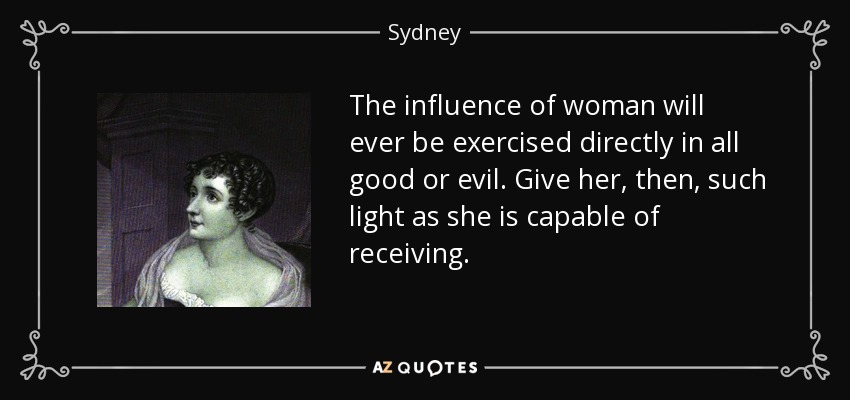 The influence of woman will ever be exercised directly in all good or evil. Give her, then, such light as she is capable of receiving. - Sydney, Lady Morgan