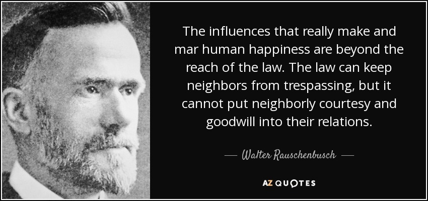 The influences that really make and mar human happiness are beyond the reach of the law. The law can keep neighbors from trespassing, but it cannot put neighborly courtesy and goodwill into their relations. - Walter Rauschenbusch