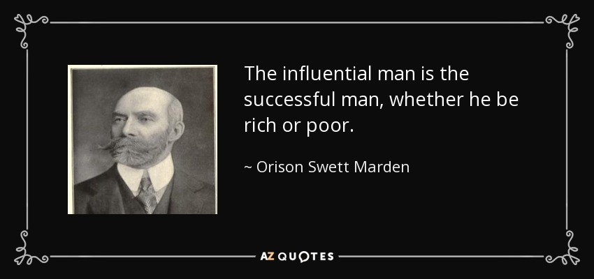 The influential man is the successful man, whether he be rich or poor. - Orison Swett Marden