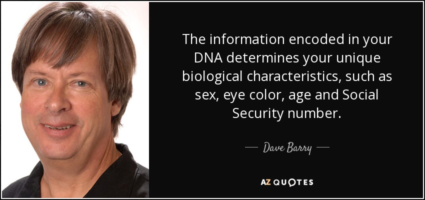The information encoded in your DNA determines your unique biological characteristics, such as sex, eye color, age and Social Security number. - Dave Barry