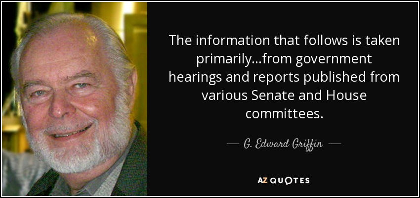 The information that follows is taken primarily...from government hearings and reports published from various Senate and House committees. - G. Edward Griffin