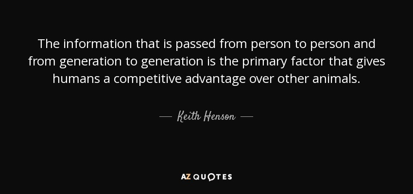The information that is passed from person to person and from generation to generation is the primary factor that gives humans a competitive advantage over other animals. - Keith Henson