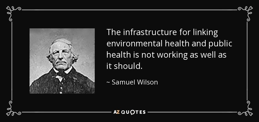The infrastructure for linking environmental health and public health is not working as well as it should. - Samuel Wilson