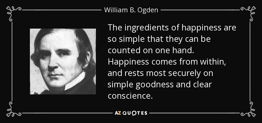 The ingredients of happiness are so simple that they can be counted on one hand. Happiness comes from within, and rests most securely on simple goodness and clear conscience. - William B. Ogden