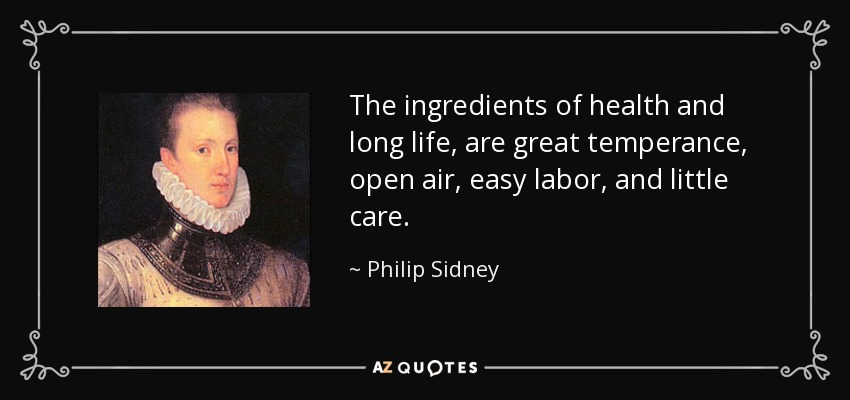 The ingredients of health and long life, are great temperance, open air, easy labor, and little care. - Philip Sidney