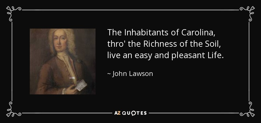 The Inhabitants of Carolina, thro' the Richness of the Soil, live an easy and pleasant Life. - John Lawson