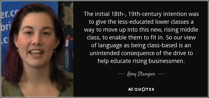 The initial 18th-, 19th-century intention was to give the less-educated lower classes a way to move up into this new, rising middle class, to enable them to fit in. So our view of language as being class-based is an unintended consequence of the drive to help educate rising businessmen. - Kory Stamper