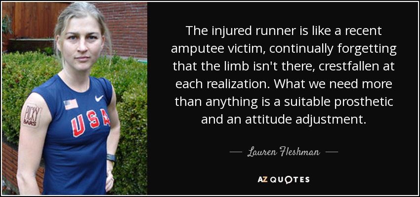 The injured runner is like a recent amputee victim, continually forgetting that the limb isn't there, crestfallen at each realization. What we need more than anything is a suitable prosthetic and an attitude adjustment. - Lauren Fleshman