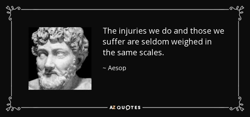 The injuries we do and those we suffer are seldom weighed in the same scales. - Aesop