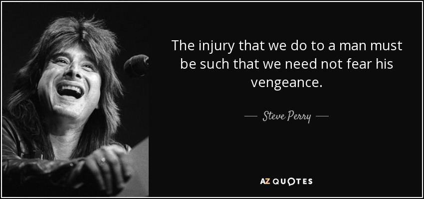 The injury that we do to a man must be such that we need not fear his vengeance. - Steve Perry