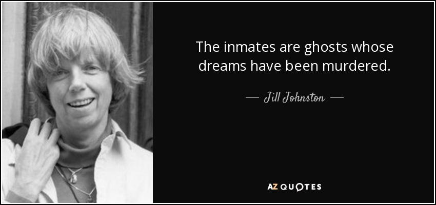 The inmates are ghosts whose dreams have been murdered. - Jill Johnston