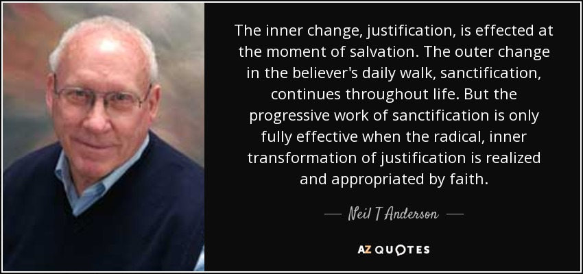 The inner change, justification, is effected at the moment of salvation. The outer change in the believer's daily walk, sanctification, continues throughout life. But the progressive work of sanctification is only fully effective when the radical, inner transformation of justification is realized and appropriated by faith. - Neil T Anderson