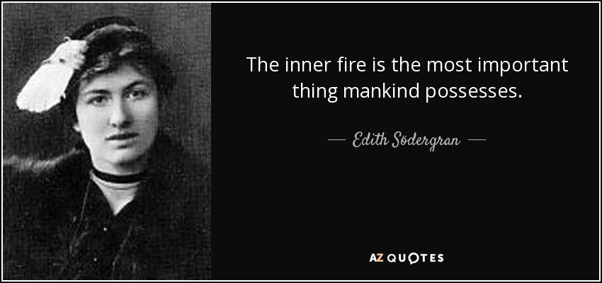 The inner fire is the most important thing mankind possesses. - Edith Södergran