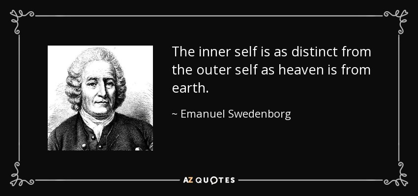 The inner self is as distinct from the outer self as heaven is from earth. - Emanuel Swedenborg
