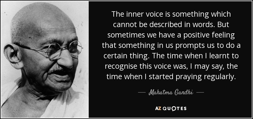 The inner voice is something which cannot be described in words. But sometimes we have a positive feeling that something in us prompts us to do a certain thing. The time when I learnt to recognise this voice was, I may say, the time when I started praying regularly. - Mahatma Gandhi