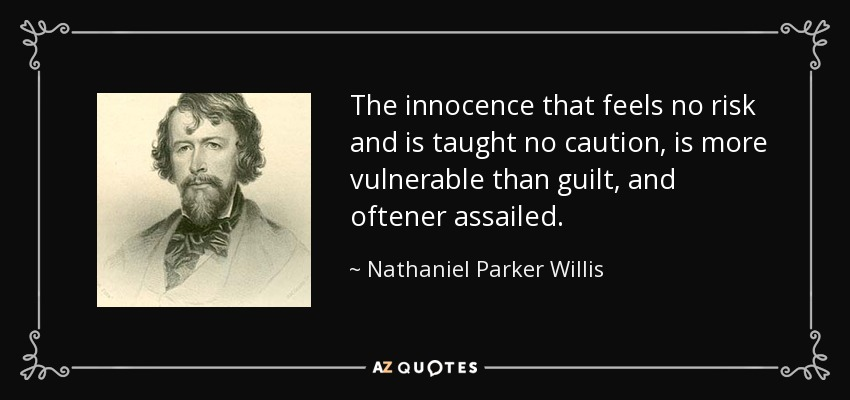 The innocence that feels no risk and is taught no caution, is more vulnerable than guilt, and oftener assailed. - Nathaniel Parker Willis
