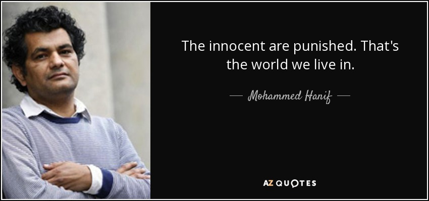 The innocent are punished. That's the world we live in. - Mohammed Hanif
