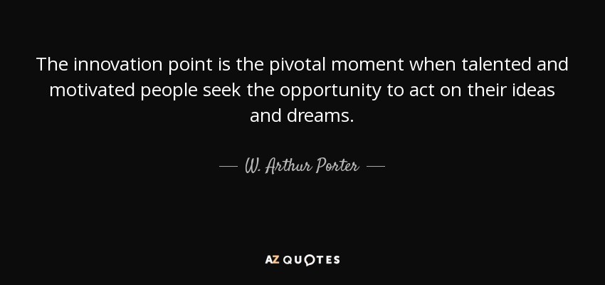 The innovation point is the pivotal moment when talented and motivated people seek the opportunity to act on their ideas and dreams. - W. Arthur Porter