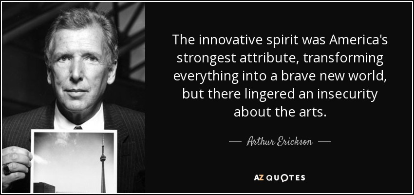 The innovative spirit was America's strongest attribute, transforming everything into a brave new world, but there lingered an insecurity about the arts. - Arthur Erickson