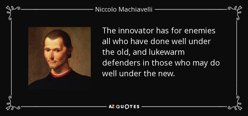 The innovator has for enemies all who have done well under the old, and lukewarm defenders in those who may do well under the new. - Niccolo Machiavelli