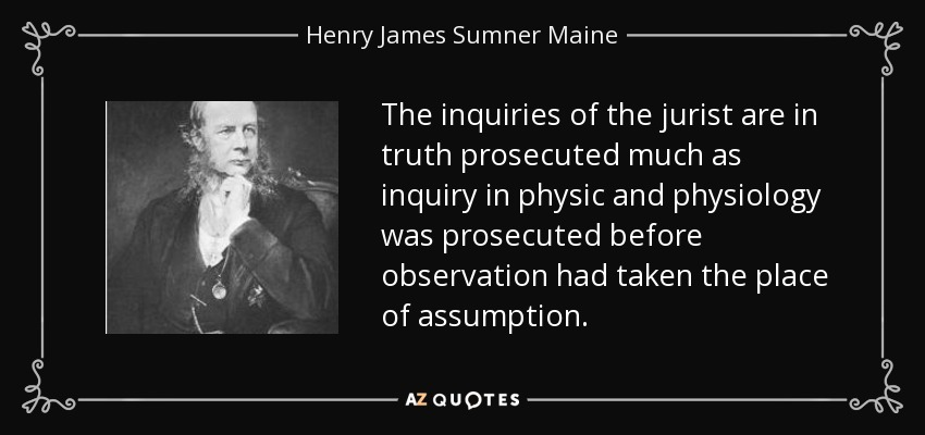 The inquiries of the jurist are in truth prosecuted much as inquiry in physic and physiology was prosecuted before observation had taken the place of assumption. - Henry James Sumner Maine