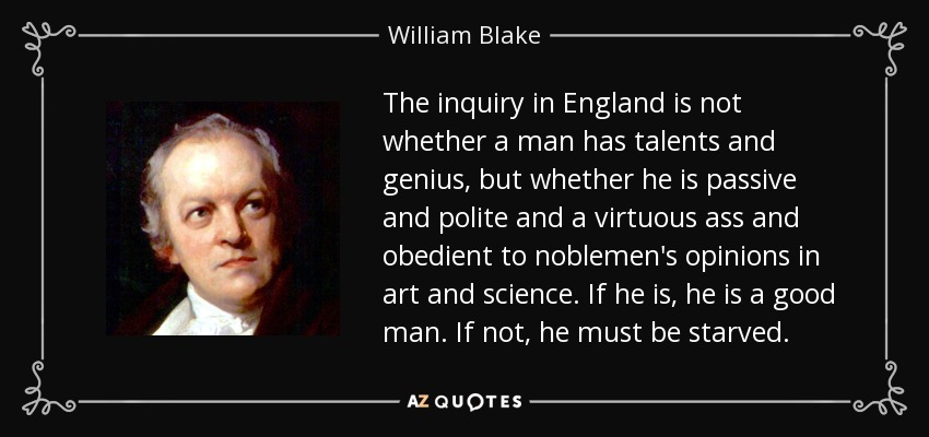 The inquiry in England is not whether a man has talents and genius, but whether he is passive and polite and a virtuous ass and obedient to noblemen's opinions in art and science. If he is, he is a good man. If not, he must be starved. - William Blake