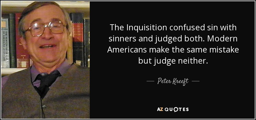 The Inquisition confused sin with sinners and judged both. Modern Americans make the same mistake but judge neither. - Peter Kreeft