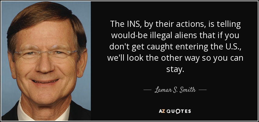 The INS, by their actions, is telling would-be illegal aliens that if you don't get caught entering the U.S., we'll look the other way so you can stay. - Lamar S. Smith