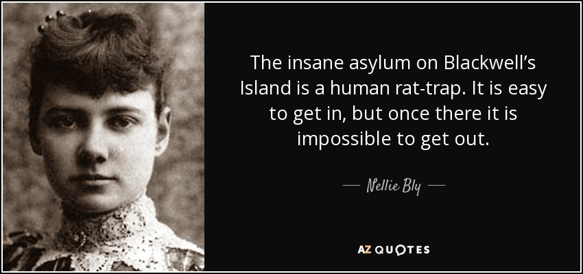 The insane asylum on Blackwell's Island is a human rat-trap. It is easy to get in, but once there it is impossible to get out. - Nellie Bly
