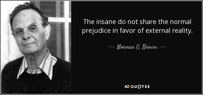 The insane do not share the normal prejudice in favor of external reality. - Norman O. Brown