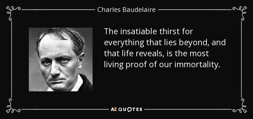 The insatiable thirst for everything that lies beyond, and that life reveals, is the most living proof of our immortality. - Charles Baudelaire