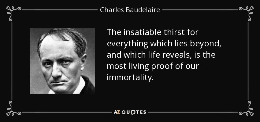 The insatiable thirst for everything which lies beyond, and which life reveals, is the most living proof of our immortality. - Charles Baudelaire