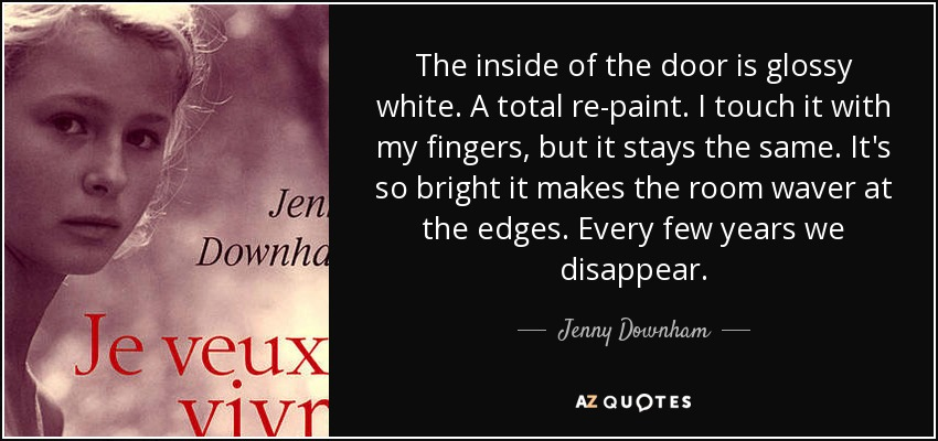 The inside of the door is glossy white. A total re-paint. I touch it with my fingers, but it stays the same. It's so bright it makes the room waver at the edges. Every few years we disappear. - Jenny Downham
