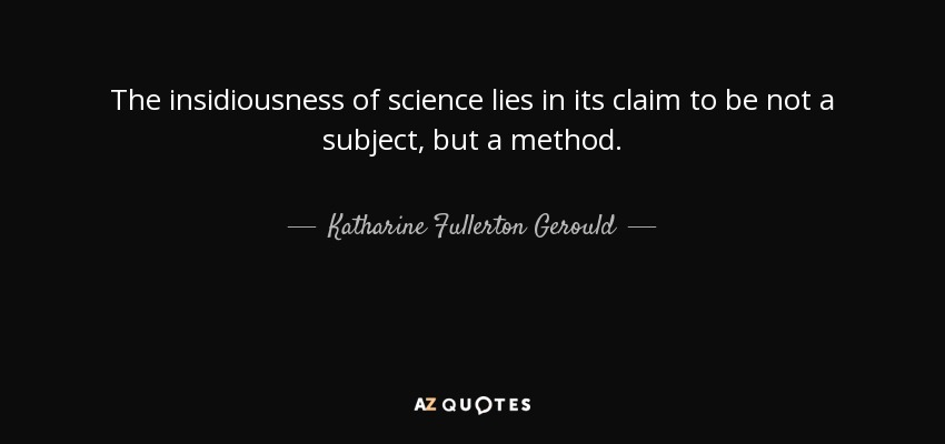 The insidiousness of science lies in its claim to be not a subject, but a method. - Katharine Fullerton Gerould