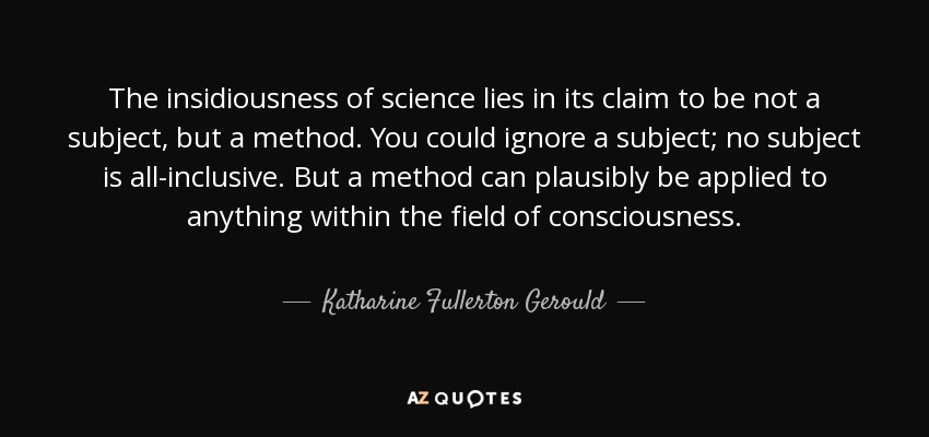 The insidiousness of science lies in its claim to be not a subject, but a method. You could ignore a subject; no subject is all-inclusive. But a method can plausibly be applied to anything within the field of consciousness. - Katharine Fullerton Gerould