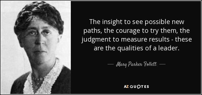 The insight to see possible new paths, the courage to try them, the judgment to measure results - these are the qualities of a leader. - Mary Parker Follett