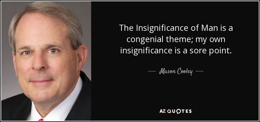 The Insignificance of Man is a congenial theme; my own insignificance is a sore point. - Mason Cooley