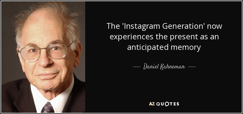 The 'Instagram Generation' now experiences the present as an anticipated memory - Daniel Kahneman