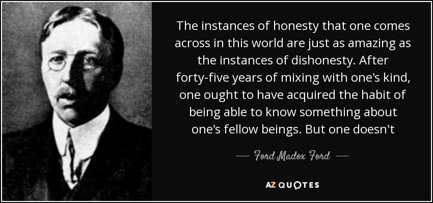 The instances of honesty that one comes across in this world are just as amazing as the instances of dishonesty. After forty-five years of mixing with one's kind, one ought to have acquired the habit of being able to know something about one's fellow beings. But one doesn't - Ford Madox Ford