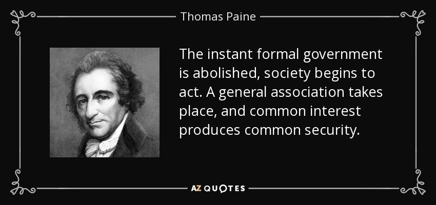 The instant formal government is abolished, society begins to act. A general association takes place, and common interest produces common security. - Thomas Paine