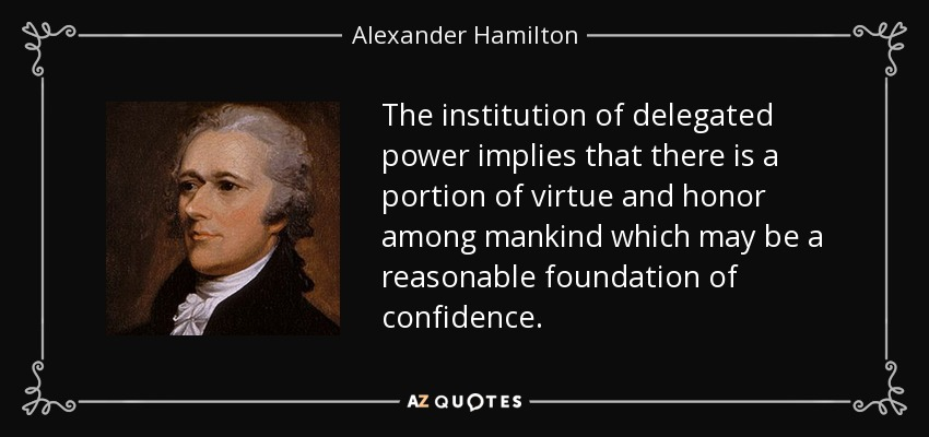 The institution of delegated power implies that there is a portion of virtue and honor among mankind which may be a reasonable foundation of confidence. - Alexander Hamilton