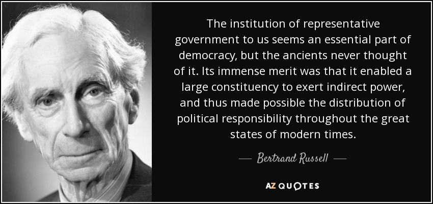 The institution of representative government to us seems an essential part of democracy, but the ancients never thought of it. Its immense merit was that it enabled a large constituency to exert indirect power, and thus made possible the distribution of political responsibility throughout the great states of modern times. - Bertrand Russell