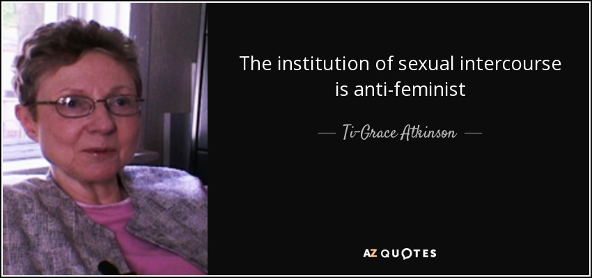 The institution of sexual intercourse is anti-feminist - Ti-Grace Atkinson