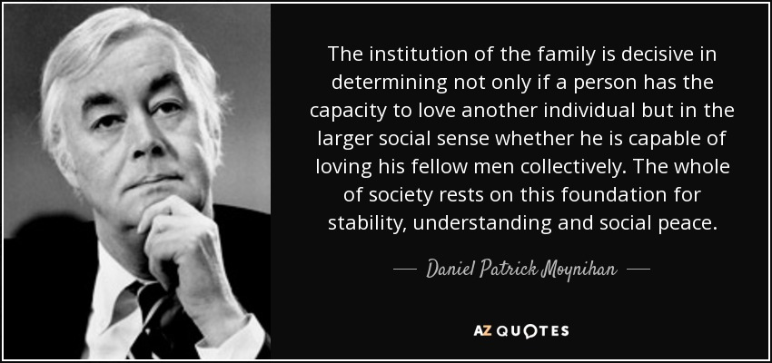 The institution of the family is decisive in determining not only if a person has the capacity to love another individual but in the larger social sense whether he is capable of loving his fellow men collectively. The whole of society rests on this foundation for stability, understanding and social peace. - Daniel Patrick Moynihan