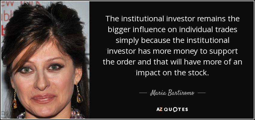 The institutional investor remains the bigger influence on individual trades simply because the institutional investor has more money to support the order and that will have more of an impact on the stock. - Maria Bartiromo